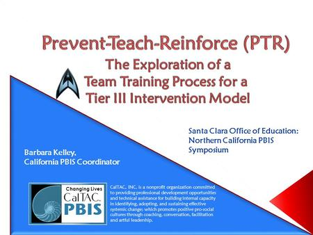 Santa Clara Office of Education: Northern California PBIS Symposium Barbara Kelley, California PBIS Coordinator CalTAC, INC. is a nonprofit organization.