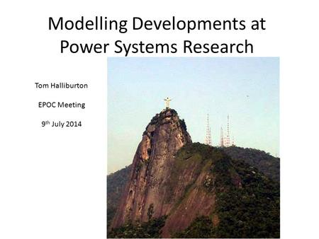 Modelling Developments at Power Systems Research Tom Halliburton EPOC Meeting 9 th July 2014.