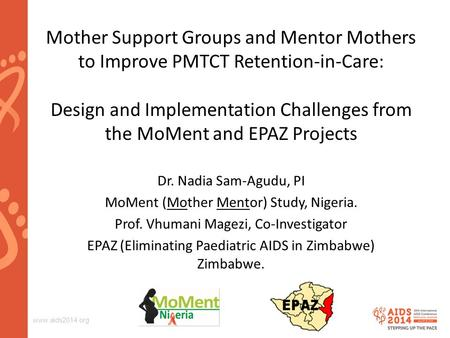 Www.aids2014.org Dr. Nadia Sam-Agudu, PI MoMent (Mother Mentor) Study, Nigeria. Prof. Vhumani Magezi, Co-Investigator EPAZ (Eliminating Paediatric AIDS.