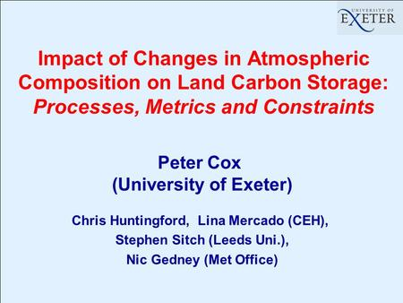 Impact of Changes in Atmospheric Composition on Land Carbon Storage: Processes, Metrics and Constraints Peter Cox (University of Exeter) Chris Huntingford,