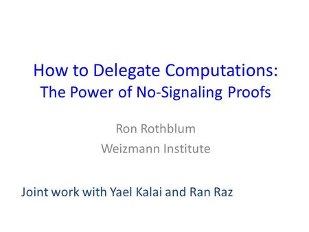 How to Delegate Computations: The Power of No-Signaling Proofs Ron Rothblum Weizmann Institute Joint work with Yael Kalai and Ran Raz.
