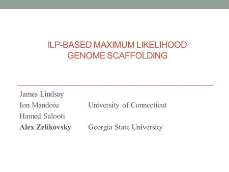 ILP-BASED MAXIMUM LIKELIHOOD GENOME SCAFFOLDING James Lindsay Ion Mandoiu University of Connecticut Hamed Salooti Alex ZelikovskyGeorgia State University.