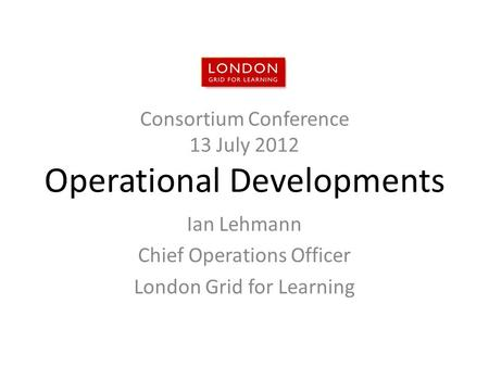 Consortium Conference 13 July 2012 Operational Developments Ian Lehmann Chief Operations Officer London Grid for Learning.