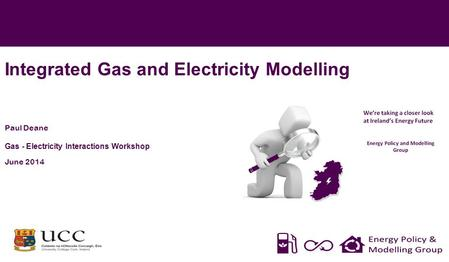 Integrated Gas and Electricity Modelling Paul Deane Gas - Electricity Interactions Workshop June 2014 *
