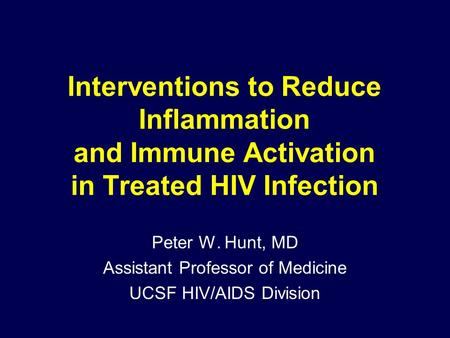 Interventions to Reduce Inflammation and Immune Activation in Treated HIV Infection Peter W. Hunt, MD Assistant Professor of Medicine UCSF HIV/AIDS Division.