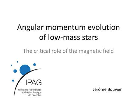 Angular momentum evolution of low-mass stars The critical role of the magnetic field Jérôme Bouvier.