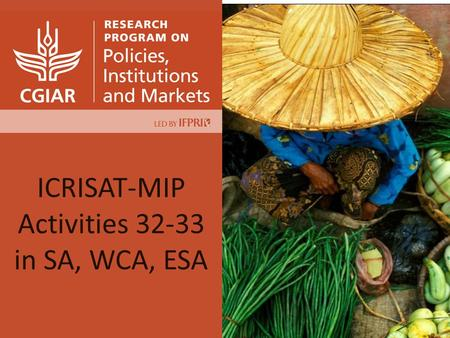 ICRISAT-MIP Activities 32-33 in SA, WCA, ESA. Research questions Which upgrading options? How inclusive? How to empower women? Revised proposal submitted.