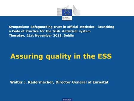 Eurostat Assuring quality in the ESS Walter J. Radermacher, Director General of Eurostat Symposium: Safeguarding trust in official statistics - launching.