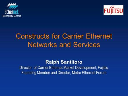 Constructs for Carrier Ethernet Networks and Services Ralph Santitoro Director of Carrier Ethernet Market Development, Fujitsu Founding Member and Director,