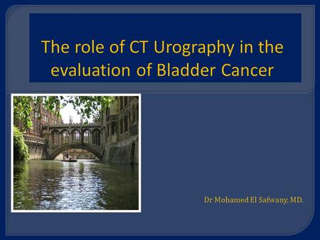 Dr Mohamed El Safwany, MD.. Intended learning outcome  The student should learn at the end of this lecture principles of CT in bladder cancer.
