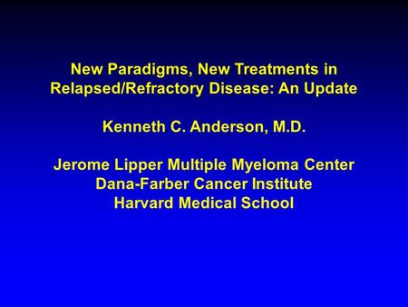 New Paradigms, New Treatments in Relapsed/Refractory Disease: An Update Kenneth C. Anderson, M.D. Jerome Lipper Multiple Myeloma Center Dana-Farber Cancer.