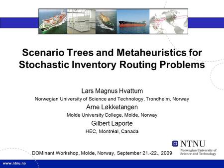 Scenario Trees and Metaheuristics for Stochastic Inventory Routing Problems DOMinant Workshop, Molde, Norway, September 21.-22., 2009 Lars Magnus Hvattum.