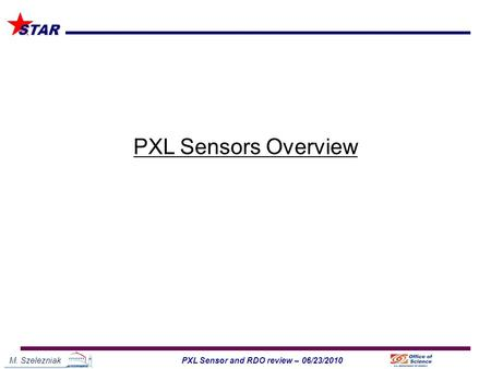 M. Szelezniak1PXL Sensor and RDO review – 06/23/2010 STAR PXL Sensors Overview.