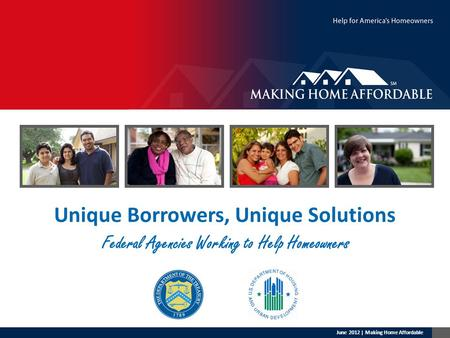 Unique Borrowers, Unique Solutions Federal Agencies Working to Help Homeowners June 2012 | Making Home Affordable.