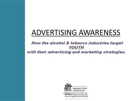 ADVERTISING AWARENESS How the alcohol & tobacco industries target YOUTH with their advertising and marketing strategies.