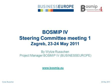 BOSMIP IV Steering Committee meeting 1 Zagreb, 23-24 May 2011 By Wytze Russchen Project Manager BOSMIP IV (BUSINESSEUROPE) Wytze Russchen24 May 2011 www.bosmip.eu.
