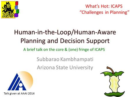 "Subbarao Kambhampati Arizona State University What's Hot: ICAPS ""Challenges in Planning"" A brief talk on the core & (one) fringe of ICAPS Talk given at."