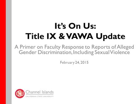 It's On Us: Title IX & VAWA Update A Primer on Faculty Response to Reports of Alleged Gender Discrimination, Including Sexual Violence February 24, 2015.