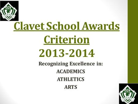 Clavet School Awards Criterion 2013-2014 Recognizing Excellence in: ACADEMICS ATHLETICS ARTS.