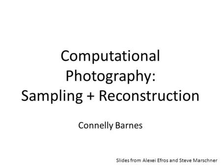 Computational Photography: Sampling + Reconstruction Connelly Barnes Slides from Alexei Efros and Steve Marschner.