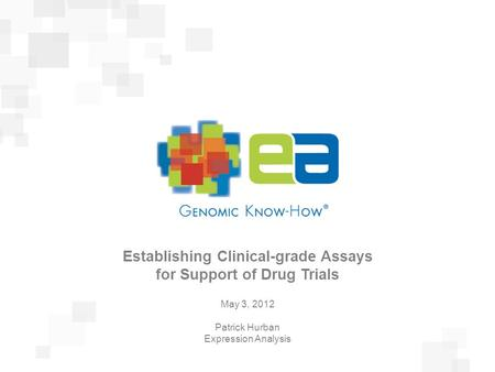 Presentation Title February 23, 2011 Establishing Clinical-grade Assays for Support of Drug Trials May 3, 2012 Patrick Hurban Expression Analysis.
