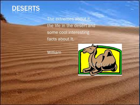 The extremes about it, the life in the desert and some cool interesting facts about It. William.