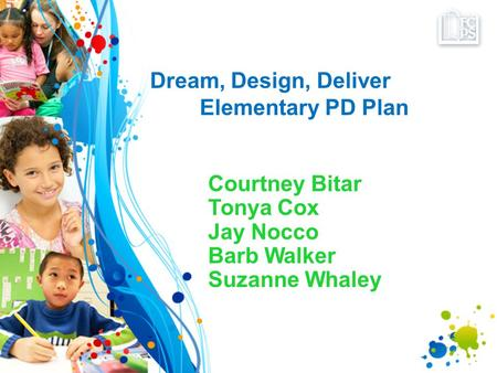 Dream, Design, Deliver Elementary PD Plan Courtney Bitar Tonya Cox Jay Nocco Barb Walker Suzanne Whaley.