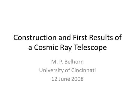 Construction and First Results of a Cosmic Ray Telescope M. P. Belhorn University of Cincinnati 12 June 2008.