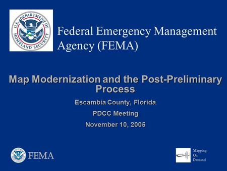 Mapping On Demand Federal Emergency Management Agency (FEMA) Map Modernization and the Post-Preliminary Process Escambia County, Florida PDCC Meeting November.