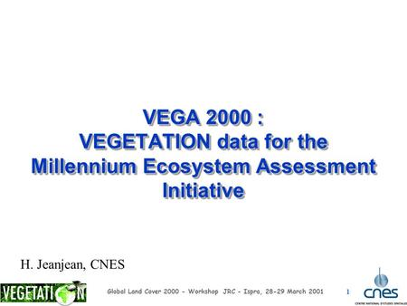 1 Global Land Cover 2000 - Workshop JRC - Ispra, 28-29 March 2001 VEGA 2000 : VEGETATION data for the Millennium Ecosystem Assessment Initiative H. Jeanjean,