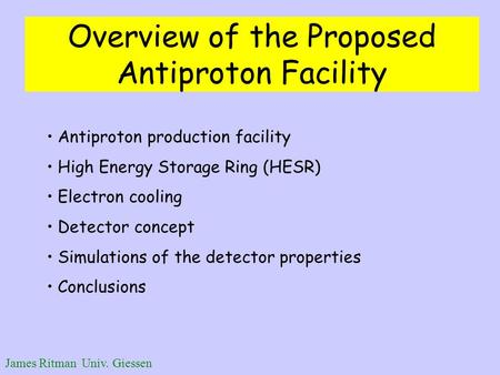 James Ritman Univ. Giessen Overview of the Proposed Antiproton Facility Antiproton production facility High Energy Storage Ring (HESR) Electron cooling.