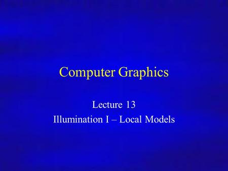 Computer Graphics Inf4/MSc Computer Graphics Lecture 13 Illumination I – Local Models.
