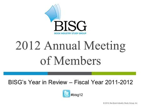 2012 Annual Meeting of Members BISG's Year in Review – Fiscal Year 2011-2012 #bisg12 © 2012, the Book Industry Study Group, Inc.