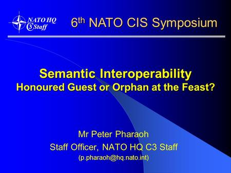 Semantic Interoperability Honoured Guest or Orphan at the Feast? Mr Peter Pharaoh Staff Officer, NATO HQ C3 Staff 6 th NATO CIS.
