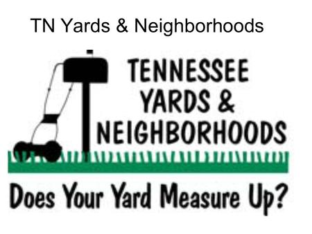 TN Yards & Neighborhoods. NINE PRINCIPLES 1. Right Plant, Right Place 2. Manage Soils and Mulch 3. Appropriate Turf Grass Management 4. Water Efficiently.