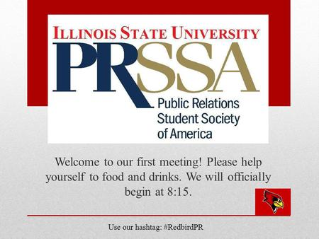 Welcome to our first meeting! Please help yourself to food and drinks. We will officially begin at 8:15. Use our hashtag: #RedbirdPR.