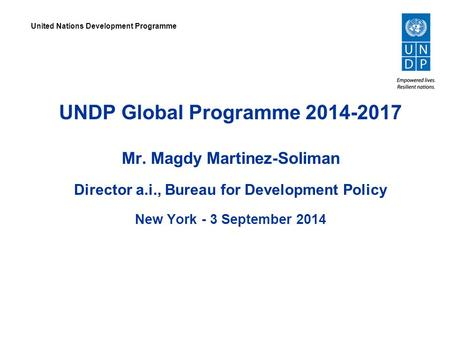 UNDP Global Programme 2014-2017 Mr. Magdy Martinez-Soliman Director a.i., Bureau for Development Policy New York - 3 September 2014 United Nations Development.