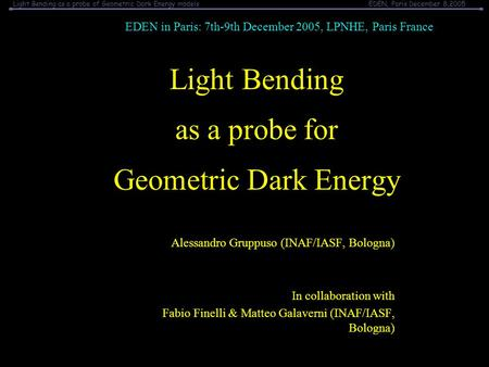 Light Bending as a probe of Geometric Dark Energy modelsEDEN, Paris December 8,2005 Light Bending as a probe for Geometric Dark Energy Alessandro Gruppuso.