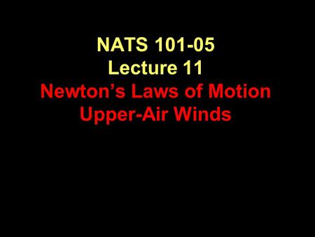 NATS 101-05 Lecture 11 Newton's Laws of Motion Upper-Air Winds.