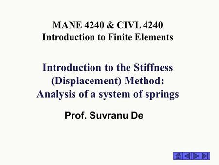 Introduction to the Stiffness (Displacement) Method: Analysis of a system of springs Prof. Suvranu De MANE 4240 & CIVL 4240 Introduction to Finite Elements.