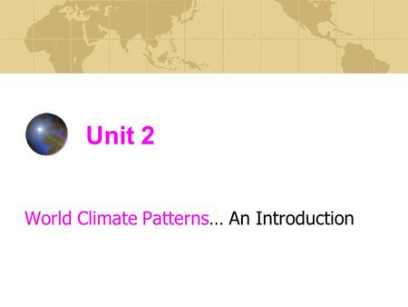 Unit 2 World Climate Patterns… An Introduction. Distinguish between the terms weather & climate. P. 54 Weather = the state of the atmosphere at any one.
