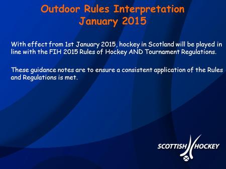 Outdoor Rules Interpretation January 2015 With effect from 1st January 2015, hockey in Scotland will be played in line with the FIH 2015 Rules of Hockey.