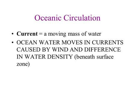 Oceanic Circulation Current = a moving mass of water OCEAN WATER MOVES IN CURRENTS CAUSED BY WIND AND DIFFERENCE IN WATER DENSITY (beneath surface zone)