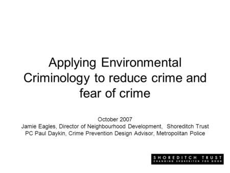 Applying Environmental Criminology to reduce crime and fear of crime October 2007 Jamie Eagles, Director of Neighbourhood Development, Shoreditch Trust.