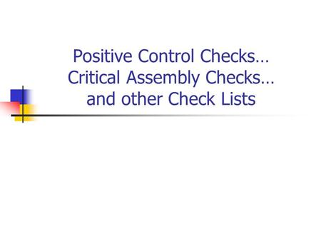 Positive Control Checks… Critical Assembly Checks… and other Check Lists.