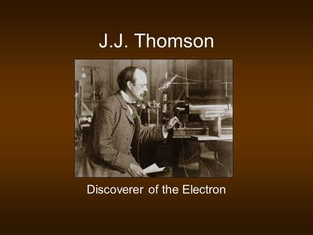 J.J. Thomson Discoverer of the Electron. Background Information Cathode Rays Form when high voltage is applied across electrodes in a partially evacuated.