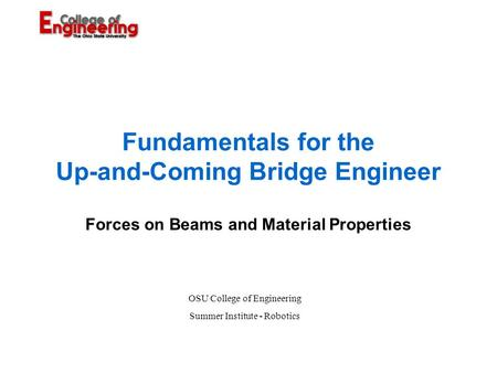 Fundamentals for the Up-and-Coming Bridge Engineer Forces on Beams and Material Properties OSU College of Engineering Summer Institute - Robotics.
