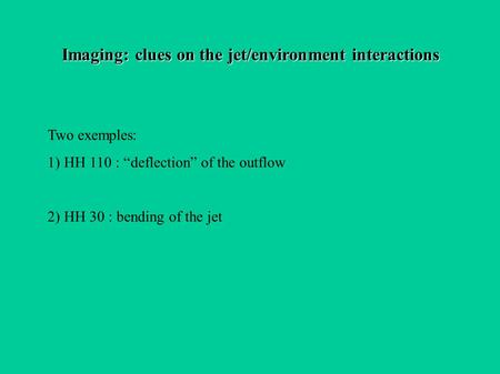 "Imaging: clues on the jet/environment interactions Two exemples: 1) HH 110 : ""deflection"" of the outflow 2) HH 30 : bending of the jet."