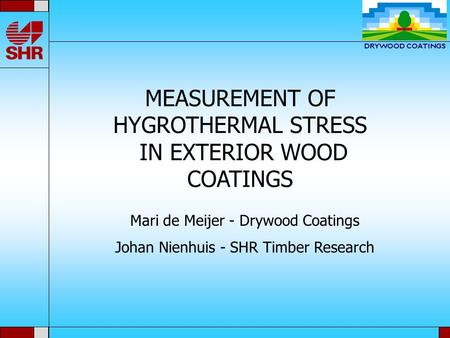 MEASUREMENT OF HYGROTHERMAL STRESS IN EXTERIOR WOOD COATINGS Mari de Meijer - Drywood Coatings Johan Nienhuis - SHR Timber Research.