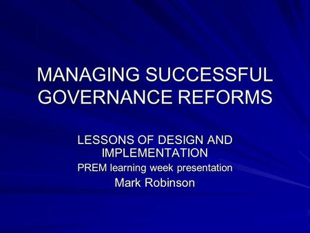 MANAGING SUCCESSFUL GOVERNANCE REFORMS LESSONS OF DESIGN AND IMPLEMENTATION PREM learning week presentation Mark Robinson.